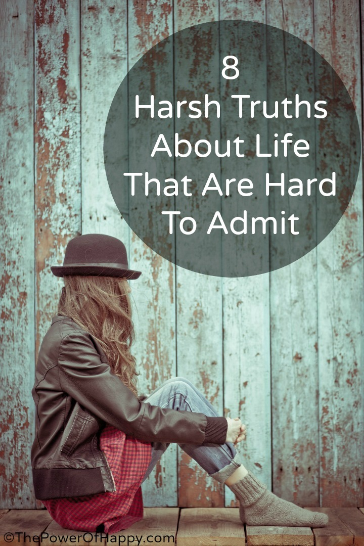 8 Harsh Truths About Life That Are Hard To Admit ~ http://thepowerofhappy.com/harsh-truths-about-life/