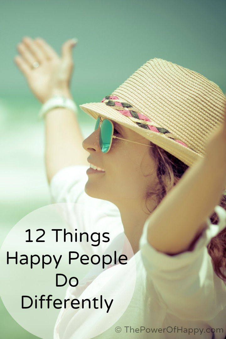 12 Things Happy People Do Differently - https://thepowerofhappy.com/things-happy-people-do/